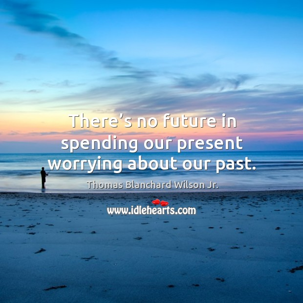 There's no future in spending our present worrying about our past. Thomas Blanchard Wilson Jr. Picture Quote