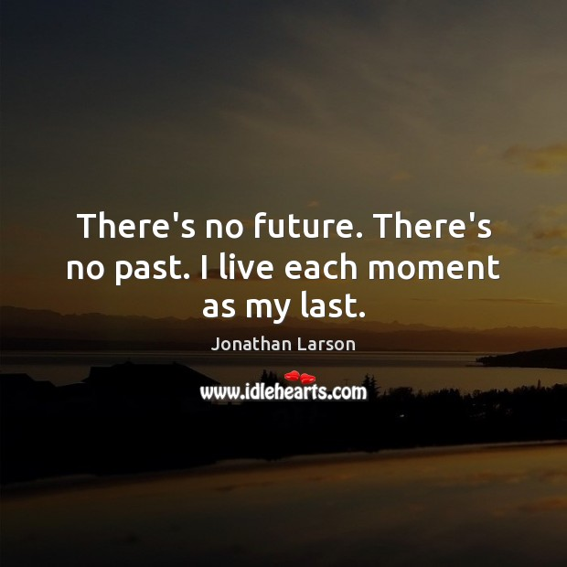 There's no future. There's no past. I live each moment as my last. Image