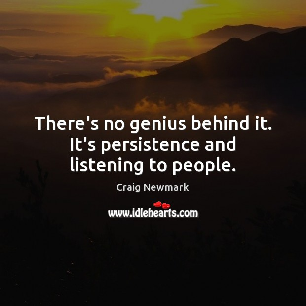 There's no genius behind it. It's persistence and listening to people. Image