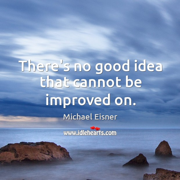 There's no good idea that cannot be improved on. Image