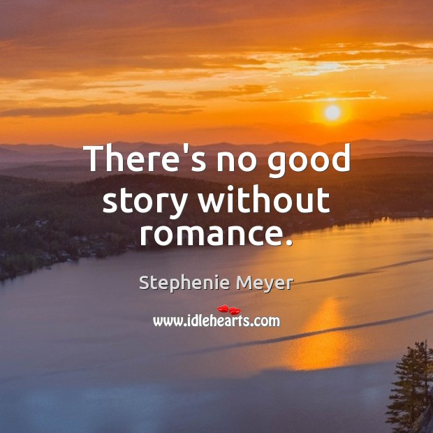 There's no good story without romance. Stephenie Meyer Picture Quote