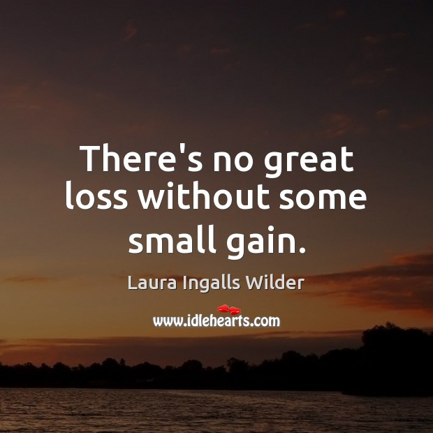 There's no great loss without some small gain. Image