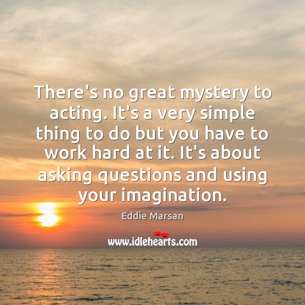 There's no great mystery to acting. It's a very simple thing to Image