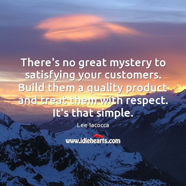 There's no great mystery to satisfying your customers. Build them a quality Lee Iacocca Picture Quote