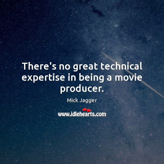 There's no great technical expertise in being a movie producer. Mick Jagger Picture Quote