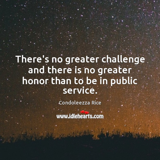 There's no greater challenge and there is no greater honor than to be in public service. Condoleezza Rice Picture Quote
