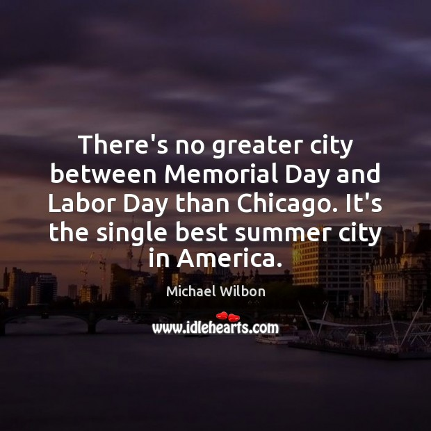 There's no greater city between Memorial Day and Labor Day than Chicago. Memorial Day Quotes Image
