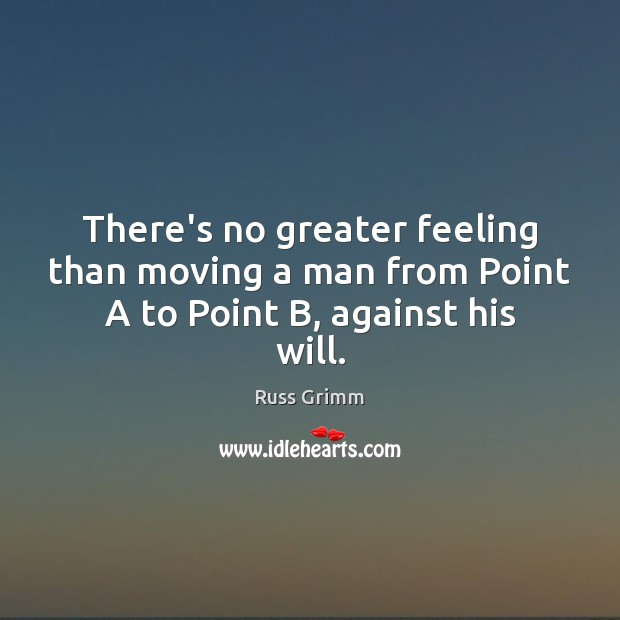 There's no greater feeling than moving a man from Point A to Point B, against his will. Image