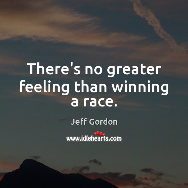 There's no greater feeling than winning a race. Jeff Gordon Picture Quote