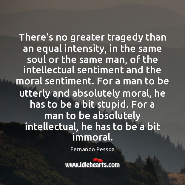 There's no greater tragedy than an equal intensity, in the same soul Fernando Pessoa Picture Quote
