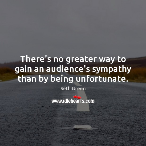 There's no greater way to gain an audience's sympathy than by being unfortunate. Image