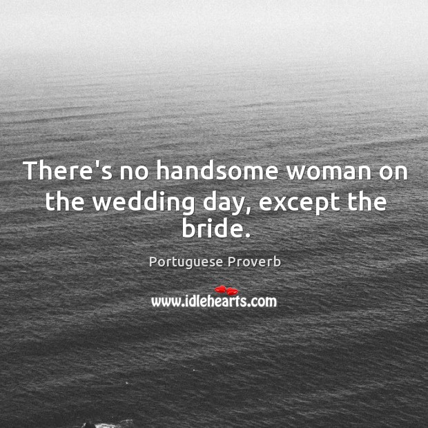 There's no handsome woman on the wedding day, except the bride. Image