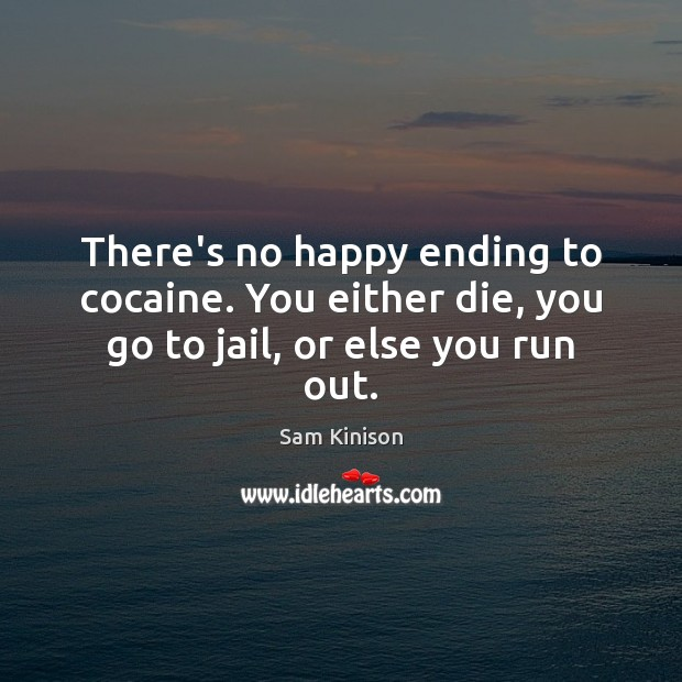 There's no happy ending to cocaine. You either die, you go to jail, or else you run out. Sam Kinison Picture Quote