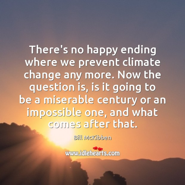 There's no happy ending where we prevent climate change any more. Now Bill McKibben Picture Quote