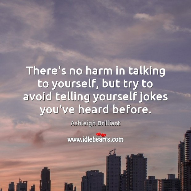 There's no harm in talking to yourself, but try to avoid telling Ashleigh Brilliant Picture Quote