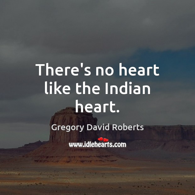 There's no heart like the Indian heart. Gregory David Roberts Picture Quote