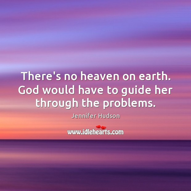There's no heaven on earth. God would have to guide her through the problems. Jennifer Hudson Picture Quote