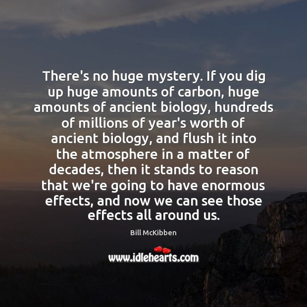 There's no huge mystery. If you dig up huge amounts of carbon, Bill McKibben Picture Quote