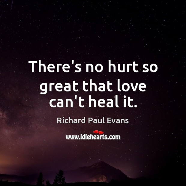 There's no hurt so great that love can't heal it. Image