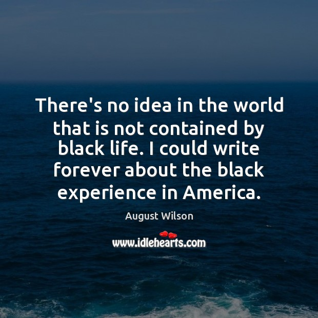 There's no idea in the world that is not contained by black August Wilson Picture Quote