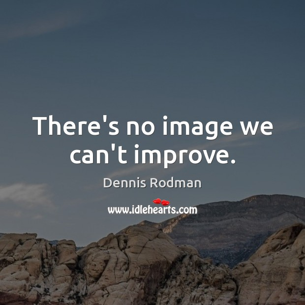 There's no image we can't improve. Dennis Rodman Picture Quote