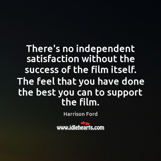 There's no independent satisfaction without the success of the film itself. The Harrison Ford Picture Quote