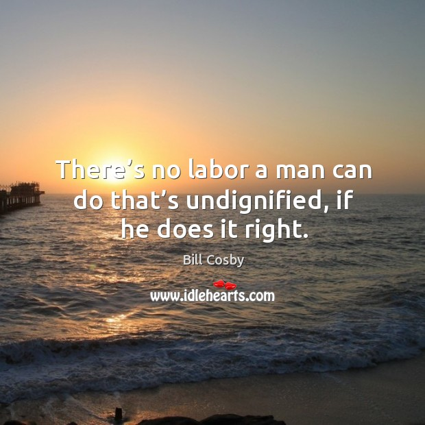 There's no labor a man can do that's undignified, if he does it right. Image