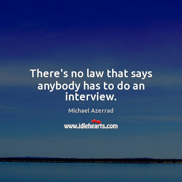 There's no law that says anybody has to do an interview. Image