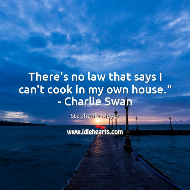 """Image, There's no law that says I can't cook in my own house."""" – Charlie Swan"""