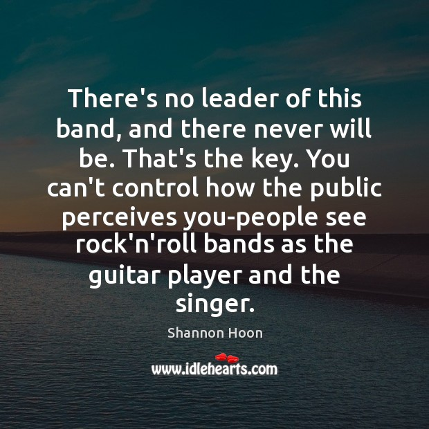 There's no leader of this band, and there never will be. That's Shannon Hoon Picture Quote