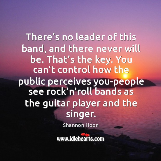 There's no leader of this band, and there never will be. Shannon Hoon Picture Quote