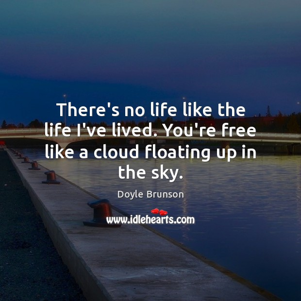 There's no life like the life I've lived. You're free like a cloud floating up in the sky. Image