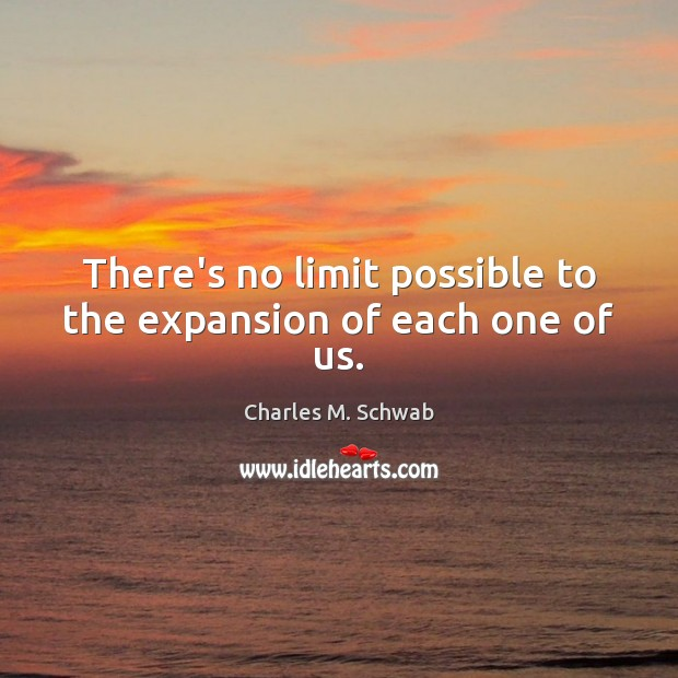 There's no limit possible to the expansion of each one of us. Charles M. Schwab Picture Quote