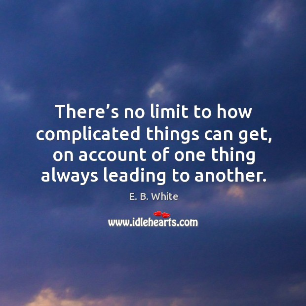 Image, There's no limit to how complicated things can get, on account of one thing always leading to another.