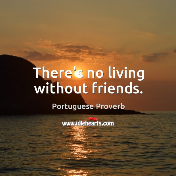 There's no living without friends. Image