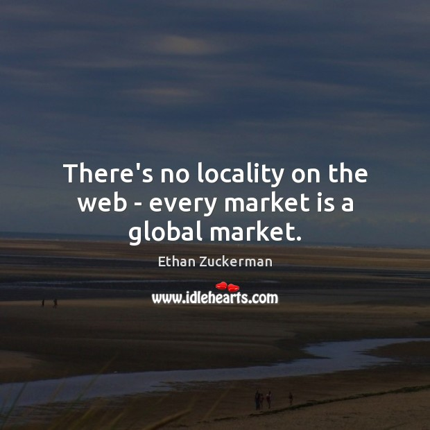 There's no locality on the web – every market is a global market. Image