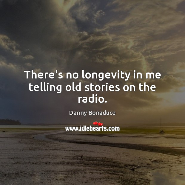 There's no longevity in me telling old stories on the radio. Image
