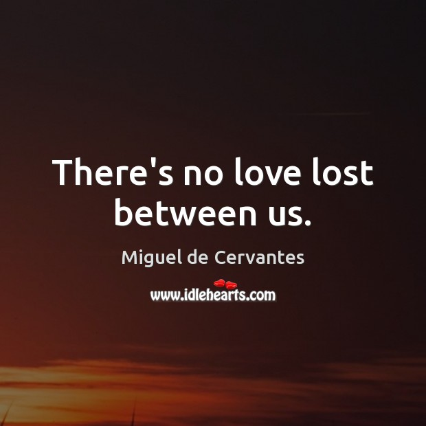 There's no love lost between us. Image