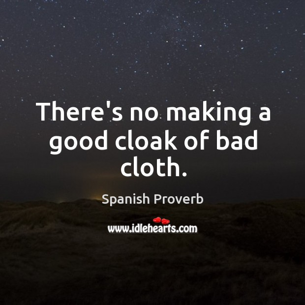 Image, There's no making a good cloak of bad cloth.