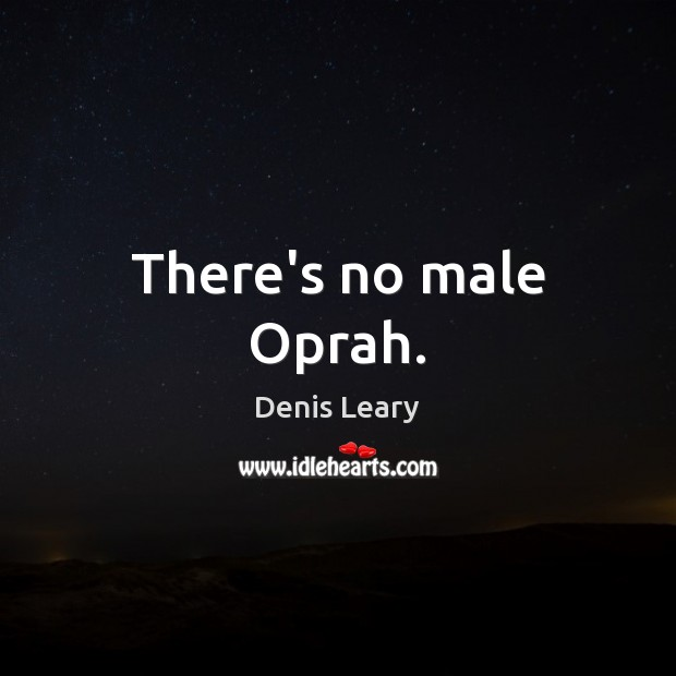 There's no male Oprah. Denis Leary Picture Quote