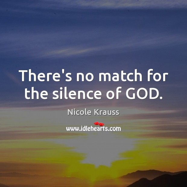 There's no match for the silence of GOD. Nicole Krauss Picture Quote