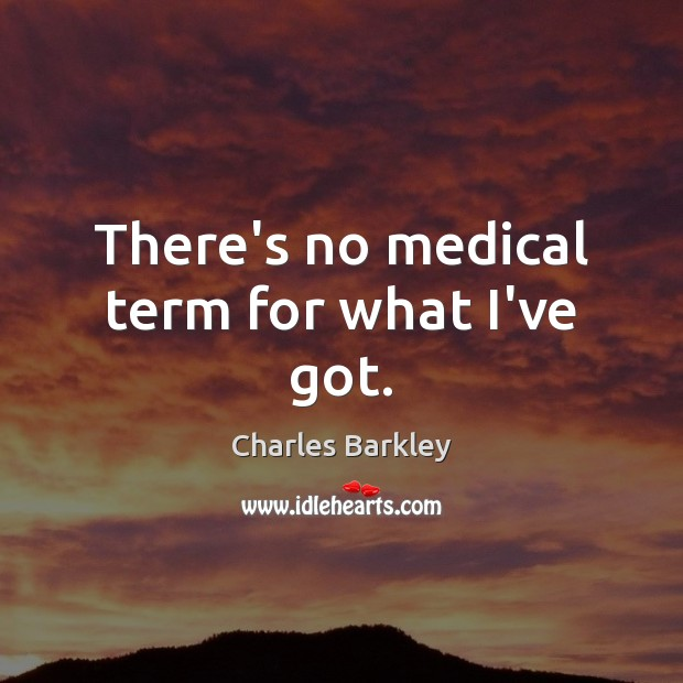 There's no medical term for what I've got. Charles Barkley Picture Quote