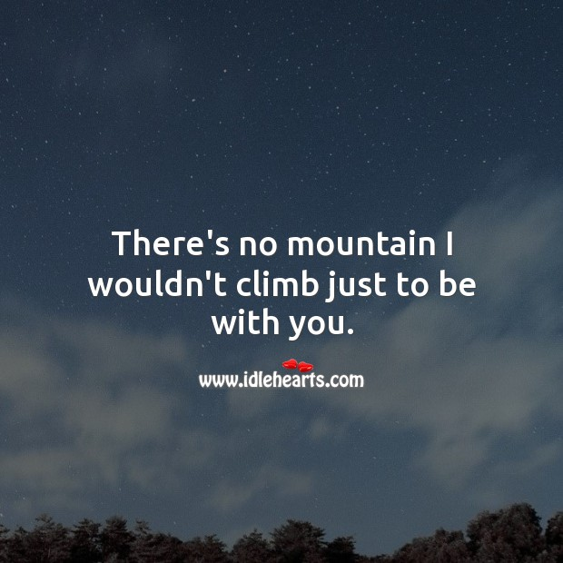 Image, There's no mountain I wouldn't climb just to be with you.