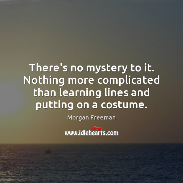 There's no mystery to it. Nothing more complicated than learning lines and Image