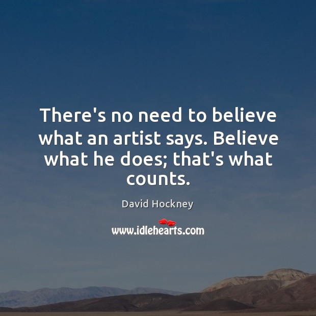 There's no need to believe what an artist says. Believe what he does; that's what counts. Image