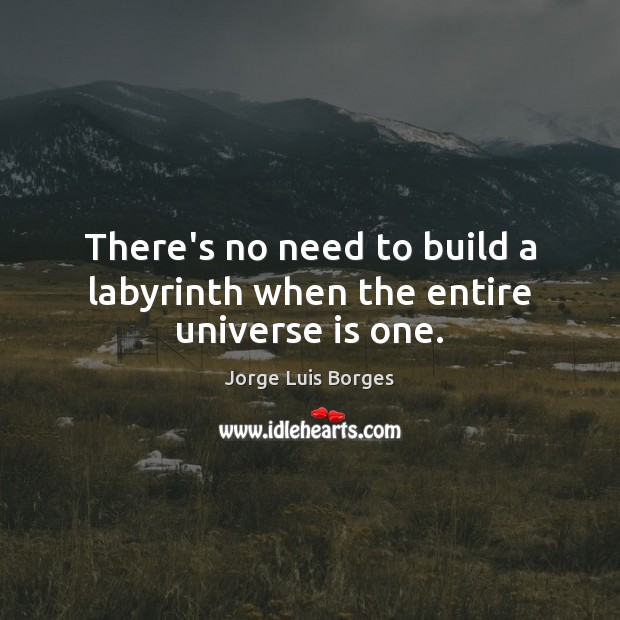 There's no need to build a labyrinth when the entire universe is one. Image