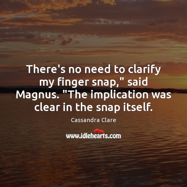 "There's no need to clarify my finger snap,"" said Magnus. ""The implication Image"