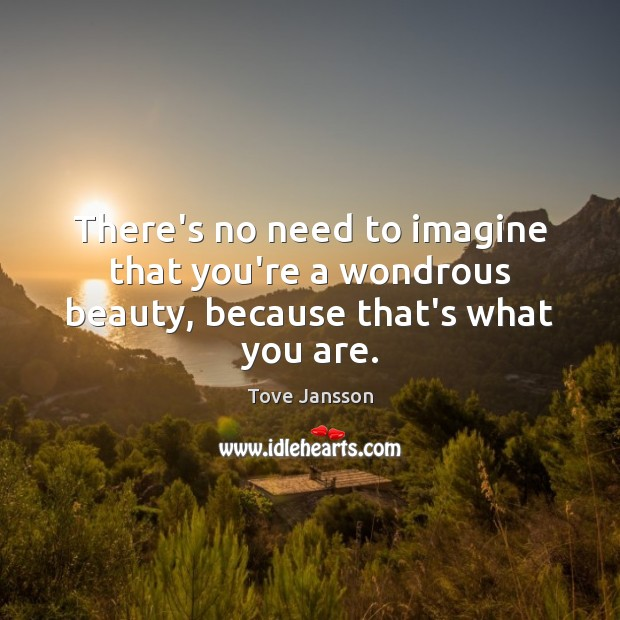 There's no need to imagine that you're a wondrous beauty, because that's what you are. Tove Jansson Picture Quote