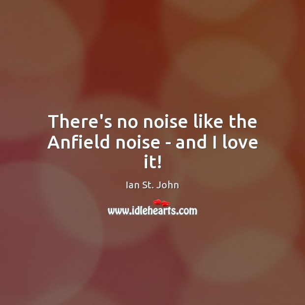 Image, There's no noise like the Anfield noise – and I love it!