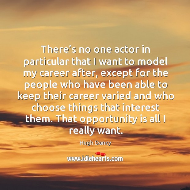 There's no one actor in particular that I want to model my career after, except for the people Image